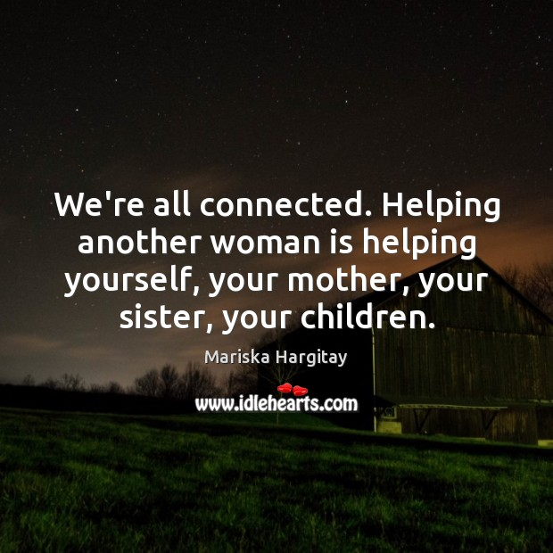 We're all connected. Helping another woman is helping yourself, your mother, your Mariska Hargitay Picture Quote