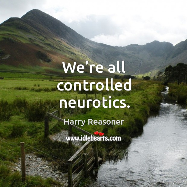 We're all controlled neurotics. Image