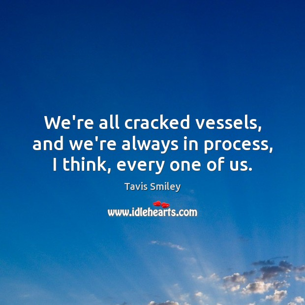 We're all cracked vessels, and we're always in process, I think, every one of us. Image