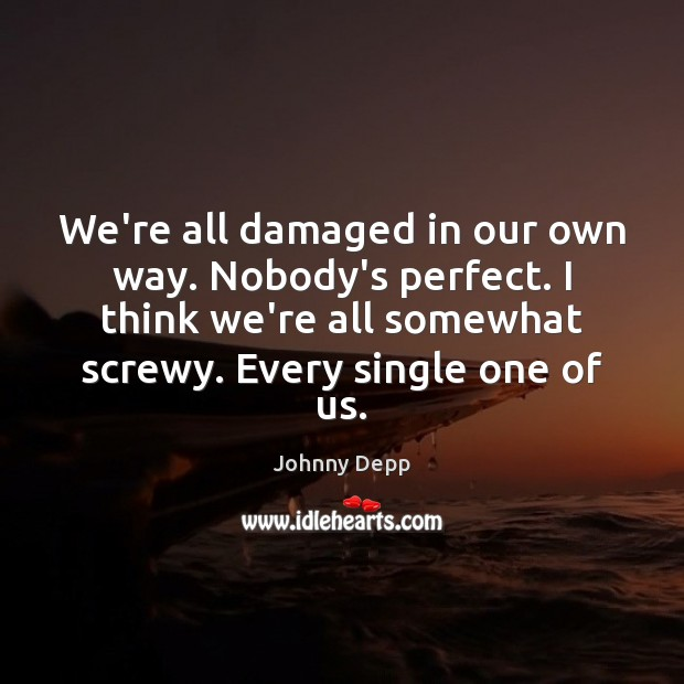 We're all damaged in our own way. Nobody's perfect. I think we're Johnny Depp Picture Quote