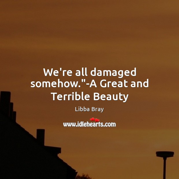 """We're all damaged somehow.""""-A Great and Terrible Beauty Libba Bray Picture Quote"""