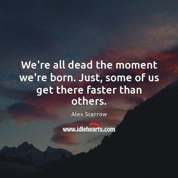 We're all dead the moment we're born. Just, some of us get there faster than others. Image