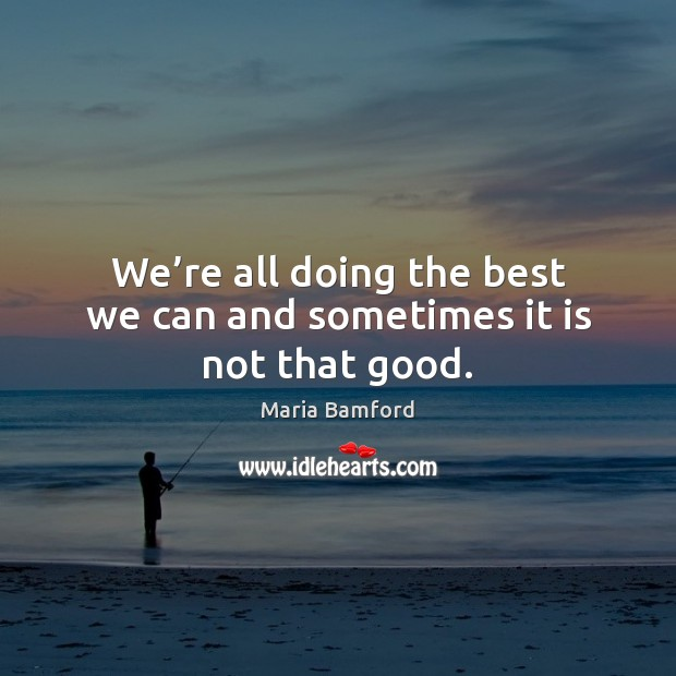 We're all doing the best we can and sometimes it is not that good. Maria Bamford Picture Quote