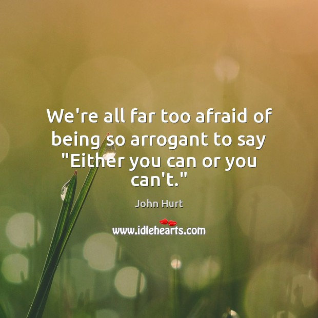 """Image, We're all far too afraid of being so arrogant to say """"Either you can or you can't."""""""