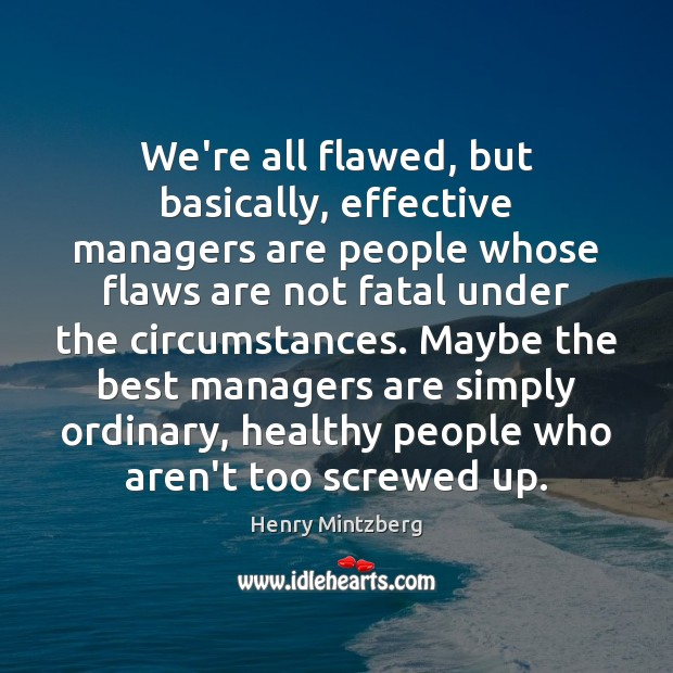Image, We're all flawed, but basically, effective managers are people whose flaws are