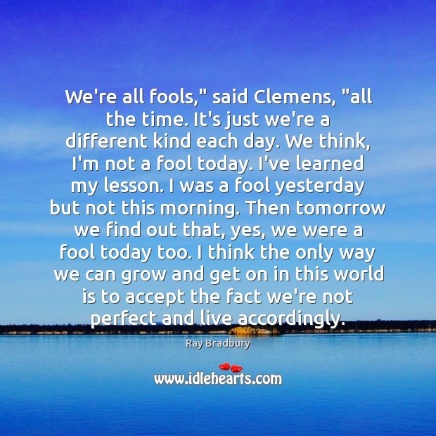 "We're all fools,"" said Clemens, ""all the time. It's just we're a Ray Bradbury Picture Quote"