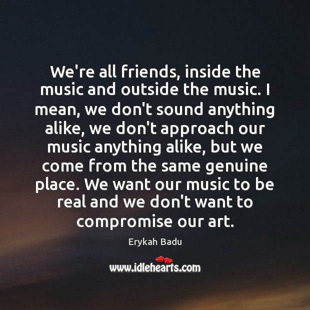 We're all friends, inside the music and outside the music. I mean, Erykah Badu Picture Quote