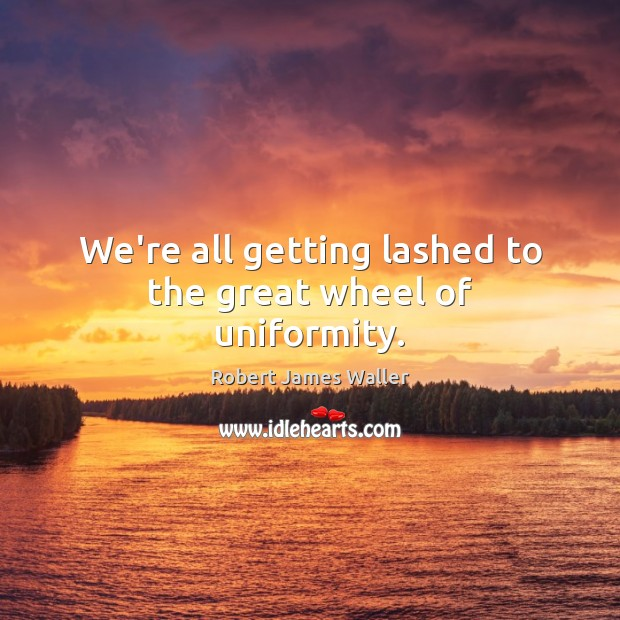 We're all getting lashed to the great wheel of uniformity. Robert James Waller Picture Quote