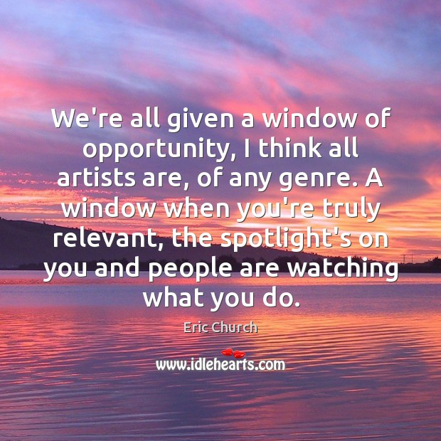 We're all given a window of opportunity, I think all artists are, Eric Church Picture Quote
