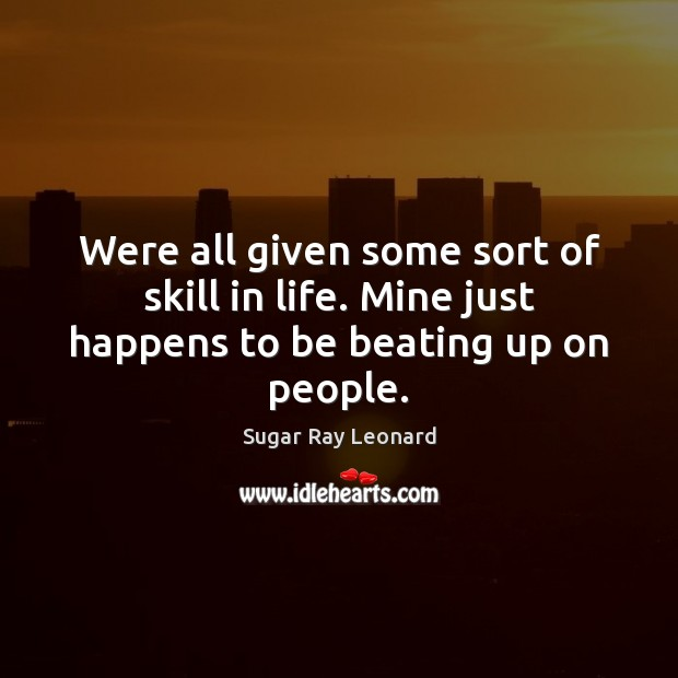 Were all given some sort of skill in life. Mine just happens to be beating up on people. Image