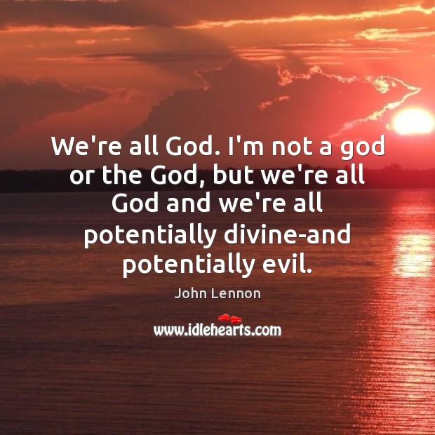 We're all God. I'm not a God or the God, but we're Image