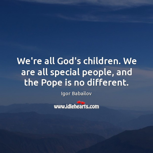We're all God's children. We are all special people, and the Pope is no different. Image