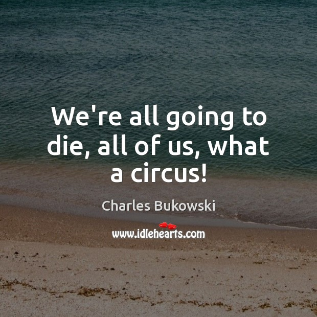 We're all going to die, all of us, what a circus! Image