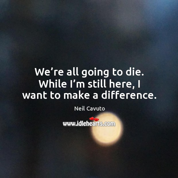 We're all going to die. While I'm still here, I want to make a difference. Image