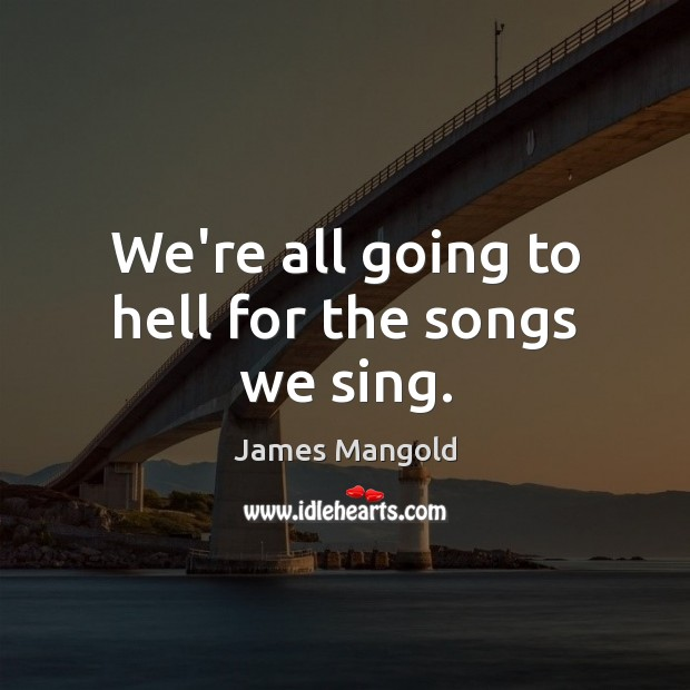 We're all going to hell for the songs we sing. Image