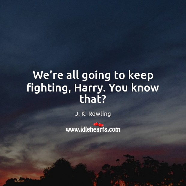 Image, We're all going to keep fighting, Harry. You know that?