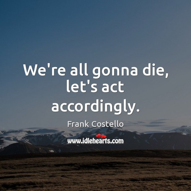 We're all gonna die, let's act accordingly. Image