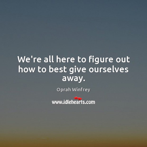 We're all here to figure out how to best give ourselves away. Image
