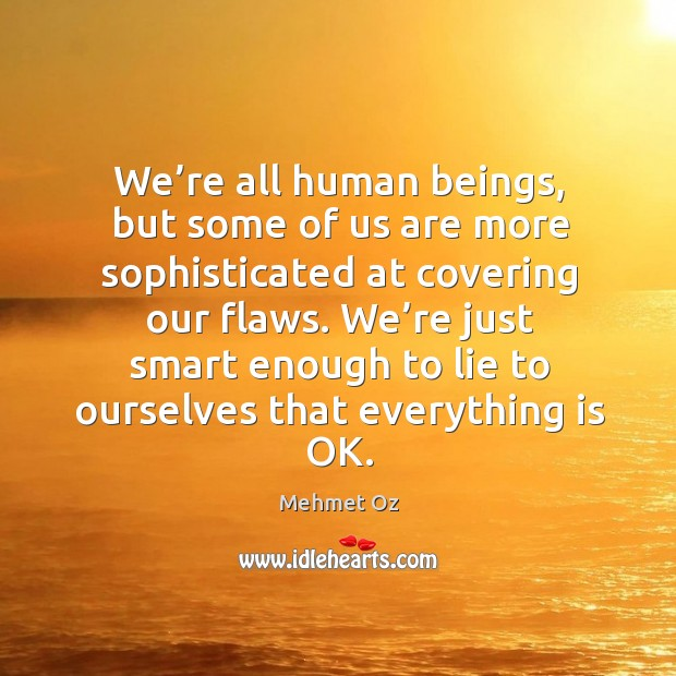 We're all human beings, but some of us are more sophisticated at covering our flaws. Image