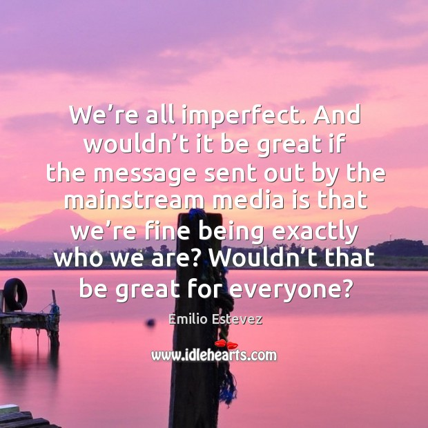 We're all imperfect. And wouldn't it be great if the message sent out by the Image