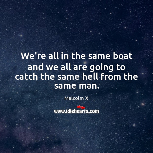 We're all in the same boat and we all are going to catch the same hell from the same man. Malcolm X Picture Quote