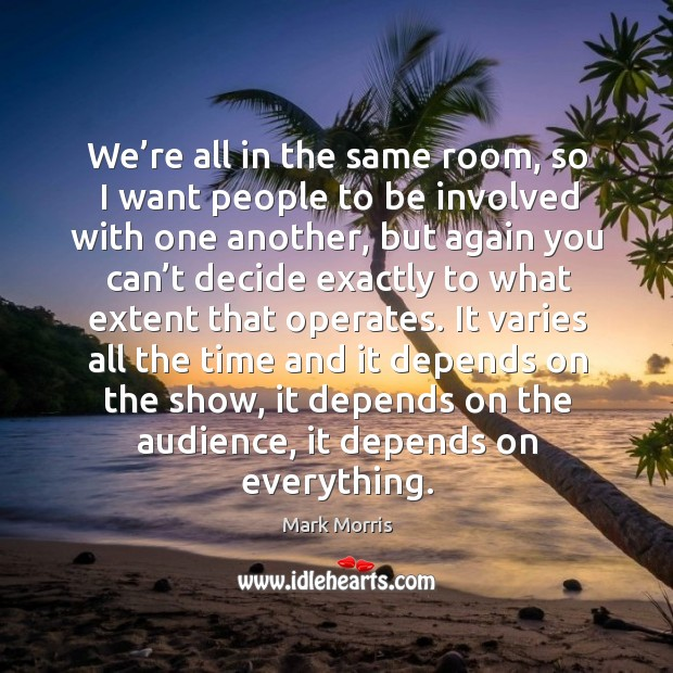 We're all in the same room, so I want people to be involved with one another, but again you can't Mark Morris Picture Quote