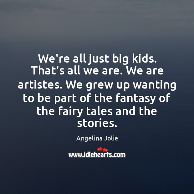We're all just big kids. That's all we are. We are artistes. Image