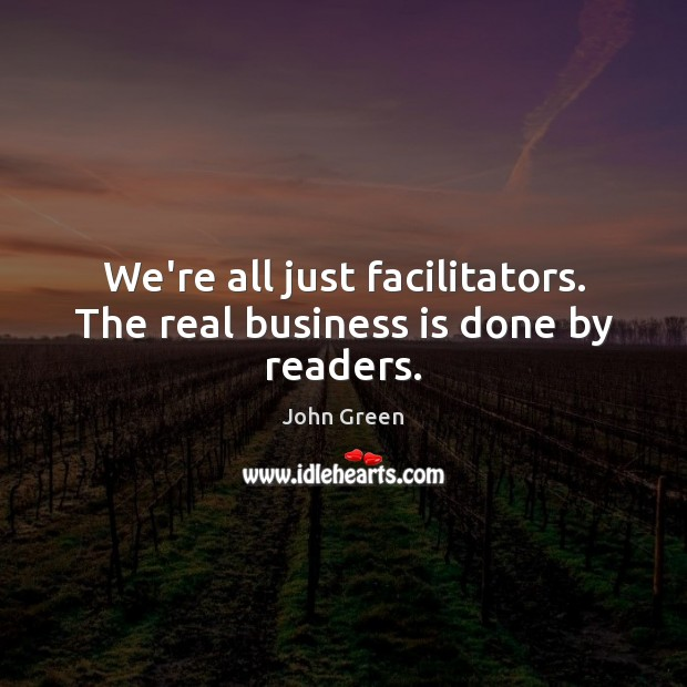 We're all just facilitators. The real business is done by readers. John Green Picture Quote