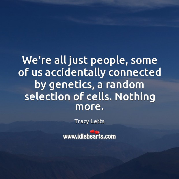 We're all just people, some of us accidentally connected by genetics, a Image