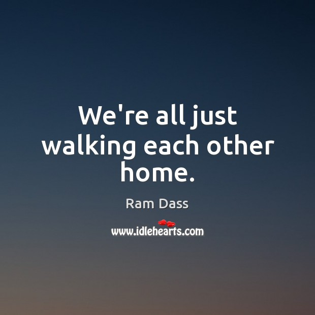 Image, We're all just walking each other home.