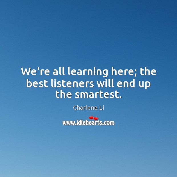 Image, We're all learning here; the best listeners will end up the smartest.
