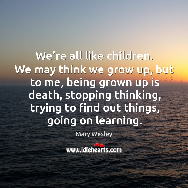 We're all like children. We may think we grow up, but to me, being grown up is death Image