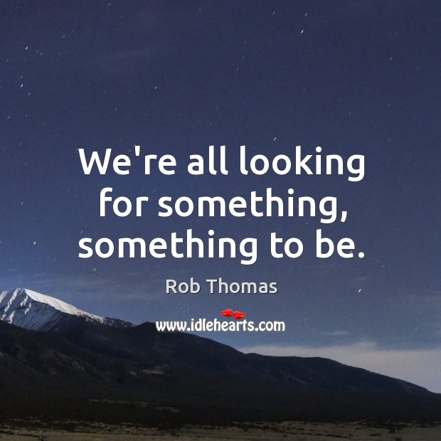 We're all looking for something, something to be. Image