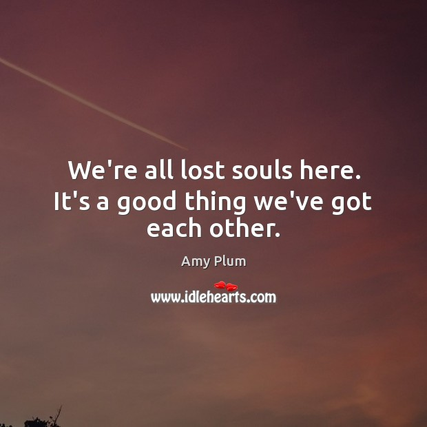 Image, We're all lost souls here. It's a good thing we've got each other.