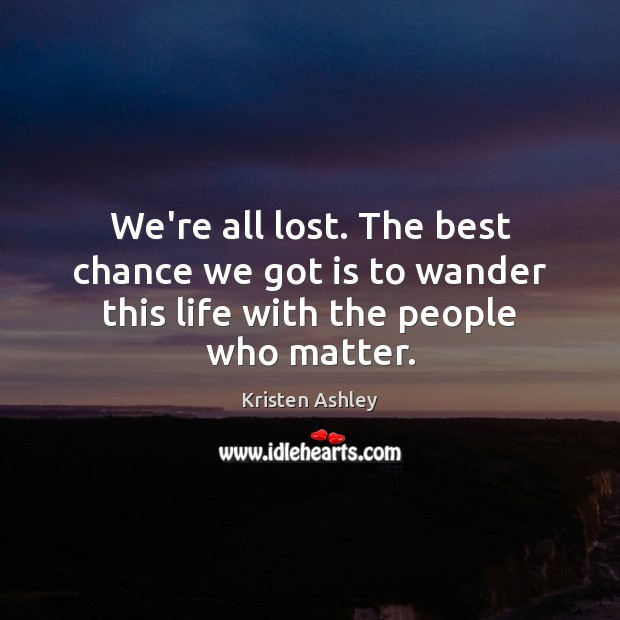We're all lost. The best chance we got is to wander this life with the people who matter. Image