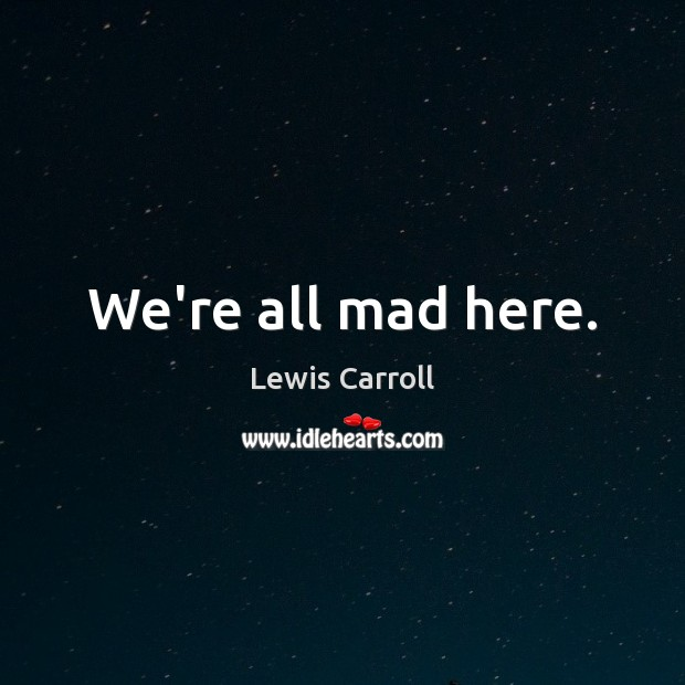 We're all mad here. Lewis Carroll Picture Quote
