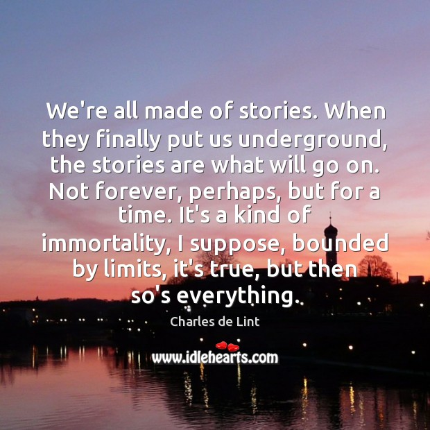 We're all made of stories. When they finally put us underground, the Charles de Lint Picture Quote