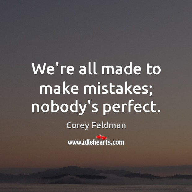 We're all made to make mistakes; nobody's perfect. Corey Feldman Picture Quote