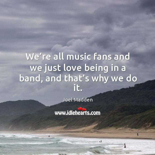 We're all music fans and we just love being in a band, and that's why we do it. Joel Madden Picture Quote