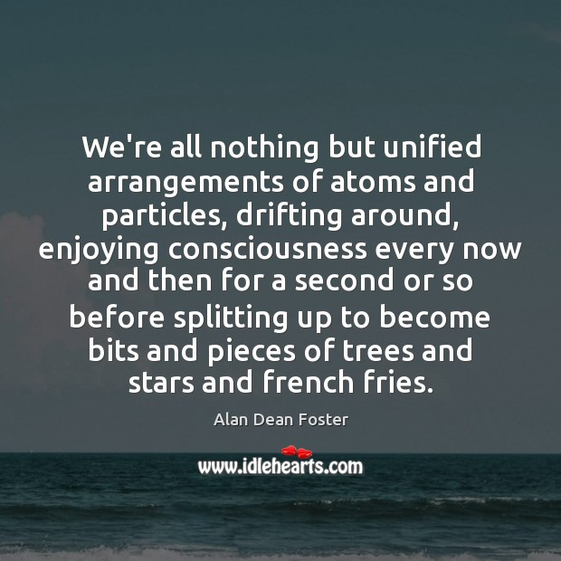 Image, We're all nothing but unified arrangements of atoms and particles, drifting around,