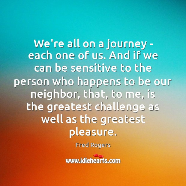 We're all on a journey – each one of us. And if Fred Rogers Picture Quote