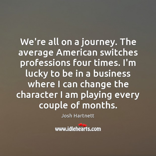 We're all on a journey. The average American switches professions four times. Image