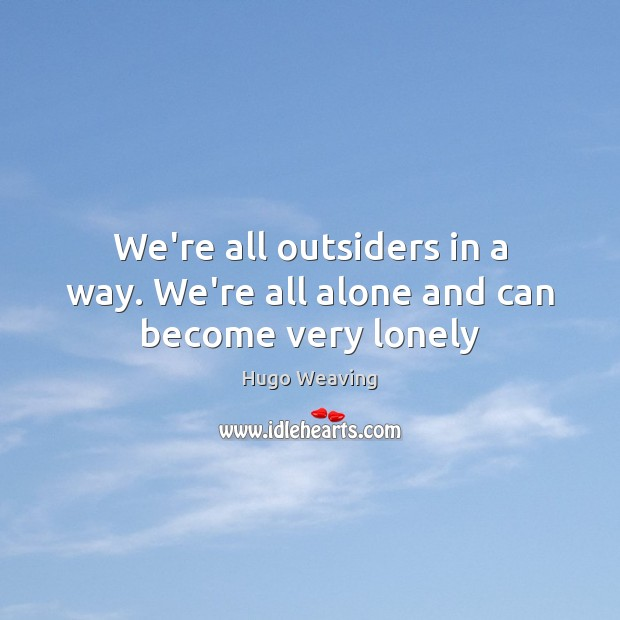 We're all outsiders in a way. We're all alone and can become very lonely Hugo Weaving Picture Quote