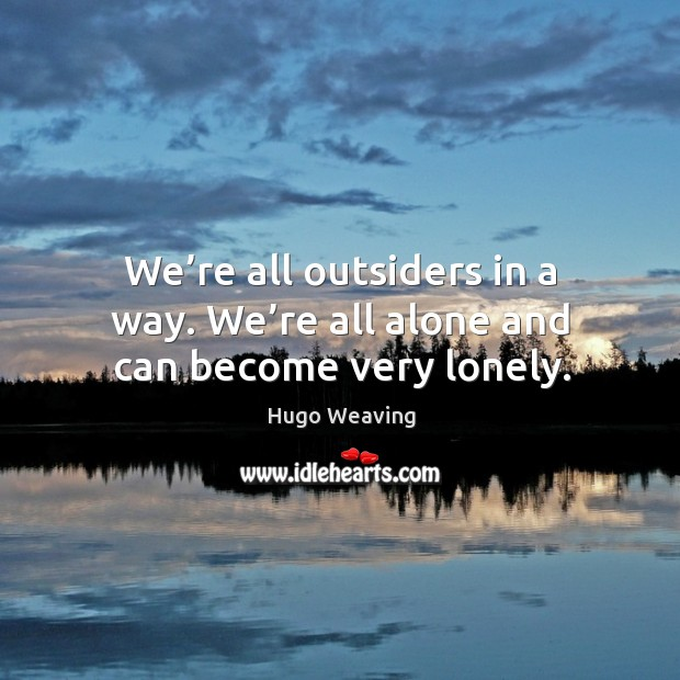 We're all outsiders in a way. We're all alone and can become very lonely. Hugo Weaving Picture Quote