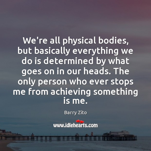 We're all physical bodies, but basically everything we do is determined by Barry Zito Picture Quote