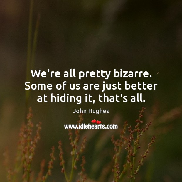 We're all pretty bizarre. Some of us are just better at hiding it, that's all. John Hughes Picture Quote