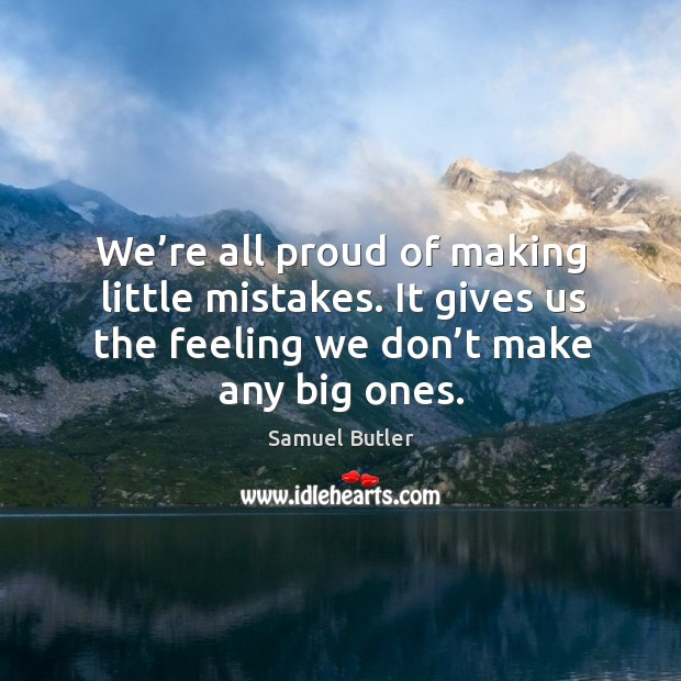 Image, We're all proud of making little mistakes. It gives us the feeling we don't make any big ones.