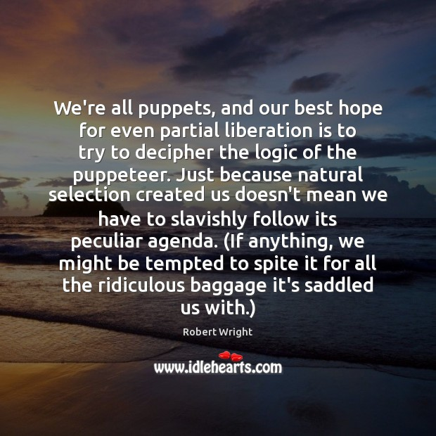 We're all puppets, and our best hope for even partial liberation is Robert Wright Picture Quote