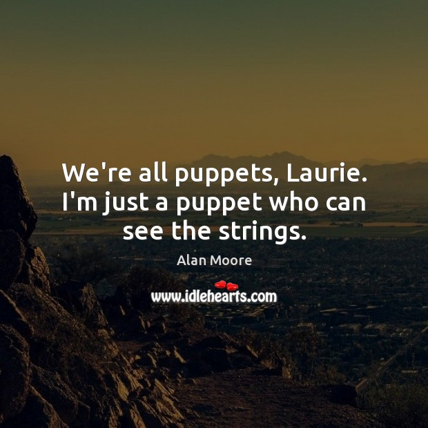 We're all puppets, Laurie. I'm just a puppet who can see the strings. Alan Moore Picture Quote