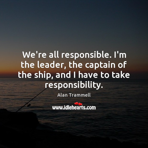 We're all responsible. I'm the leader, the captain of the ship, and Alan Trammell Picture Quote